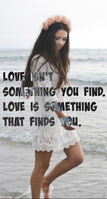 EL almor no es algo que encuentras. El amor es algo que te encuentra a tí. Frases de amor.