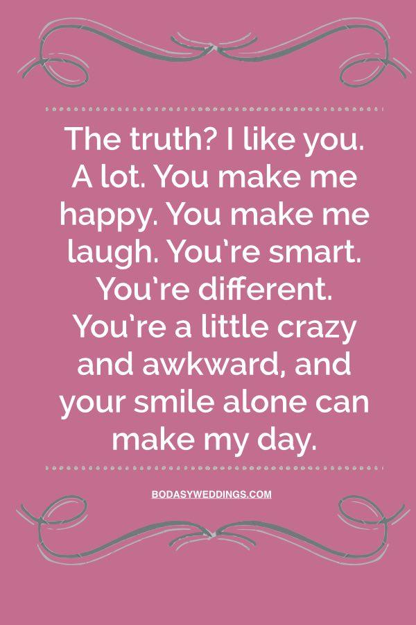 ¿La verdad? Te quiero. Mucho. Ma heces feliz. Me haces reír. Eres inteligente. Eres diferente. Eres un poco torpe y loco y solo con tu sonrisa iluminas mi día.