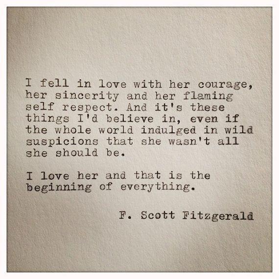 """Poema de amor de Scott Fitzgerald - """"Me enamore de su valentia, su sinceridad y su llameante auto-respeto. Y son estas cosas en las que creí, aun si el mundo entero sospechara que ella no era todo lo que debiera ser. La amo y eso es el comienzo de todo."""""""