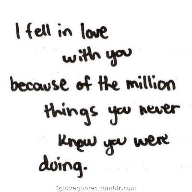 Me enamoré de ti por ese millón de cosas que nunca te diste cuenta que hacías.