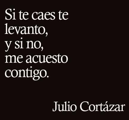 """Las frases de amora mas lindas de Julio Cortázar. """"Si te caes te levanto, y si no, me acuesto contigo."""""""