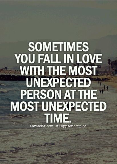 I would say most of the times you fall in love with the most unexpected person at the most unexpected time. Don't you agree?