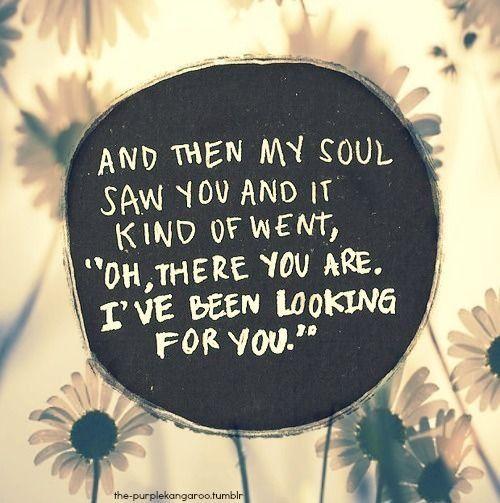 Frases que dicen mucho más que te amo. Y mi alma te vio y pensó, oh, allí estás, te he estado buscando.