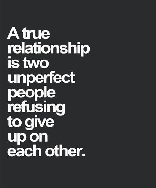 Una relación verdadera son dos personas imperfectas negándose a renunciar el uno al otro.